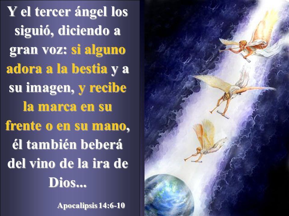 Y el tercer ángel los siguió, diciendo a gran voz: si alguno adora a la bestia y a su imagen, y recibe la marca en su frente o en su mano, él también