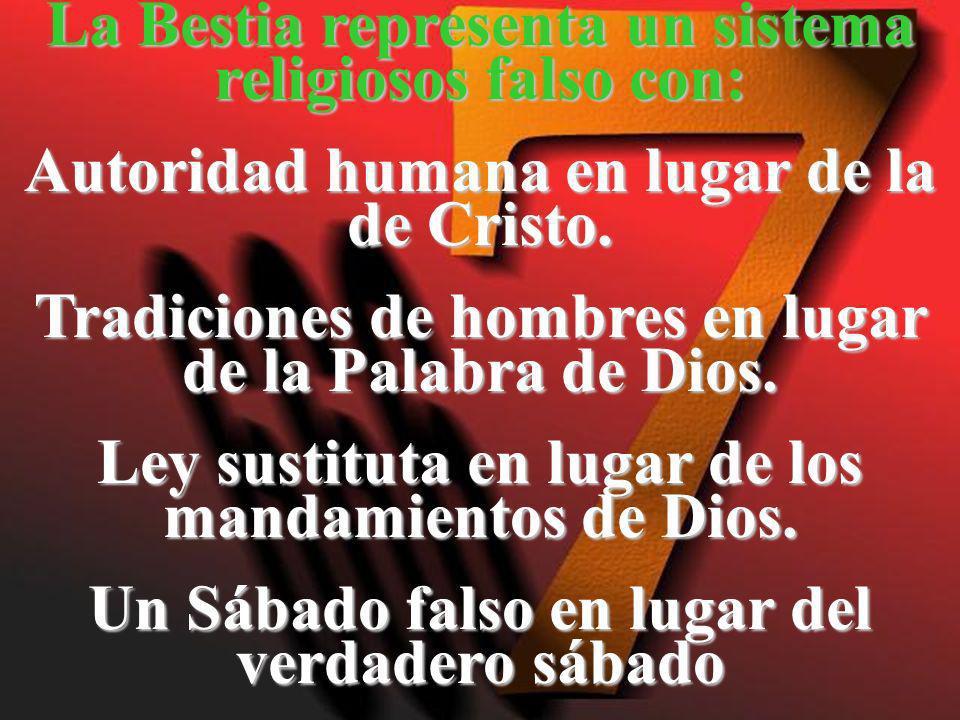 La Bestia representa un sistema religiosos falso con: Autoridad humana en lugar de la de Cristo. Tradiciones de hombres en lugar de la Palabra de Dios
