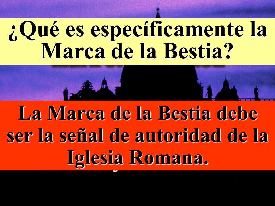 ¿Qué es específicamente la Marca de la Bestia? La Marca de la Bestia debe ser la señal de autoridad de la Iglesia Romana.