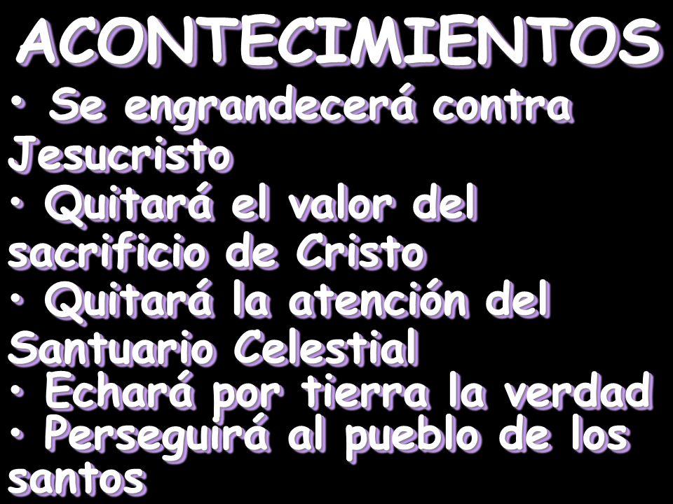 ACONTECIMIENTOS Se engrandecerá contra Jesucristo Se engrandecerá contra Jesucristo Quitará el valor del sacrificio de Cristo Quitará el valor del sac