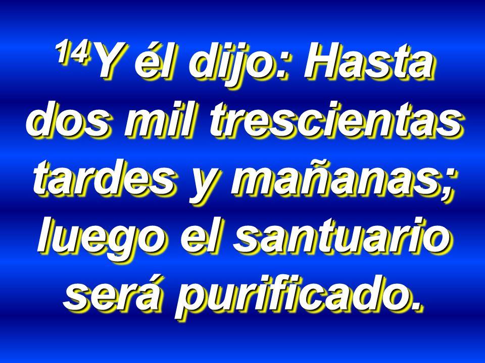 14 Y él dijo: Hasta dos mil trescientas tardes y mañanas; luego el santuario será purificado.