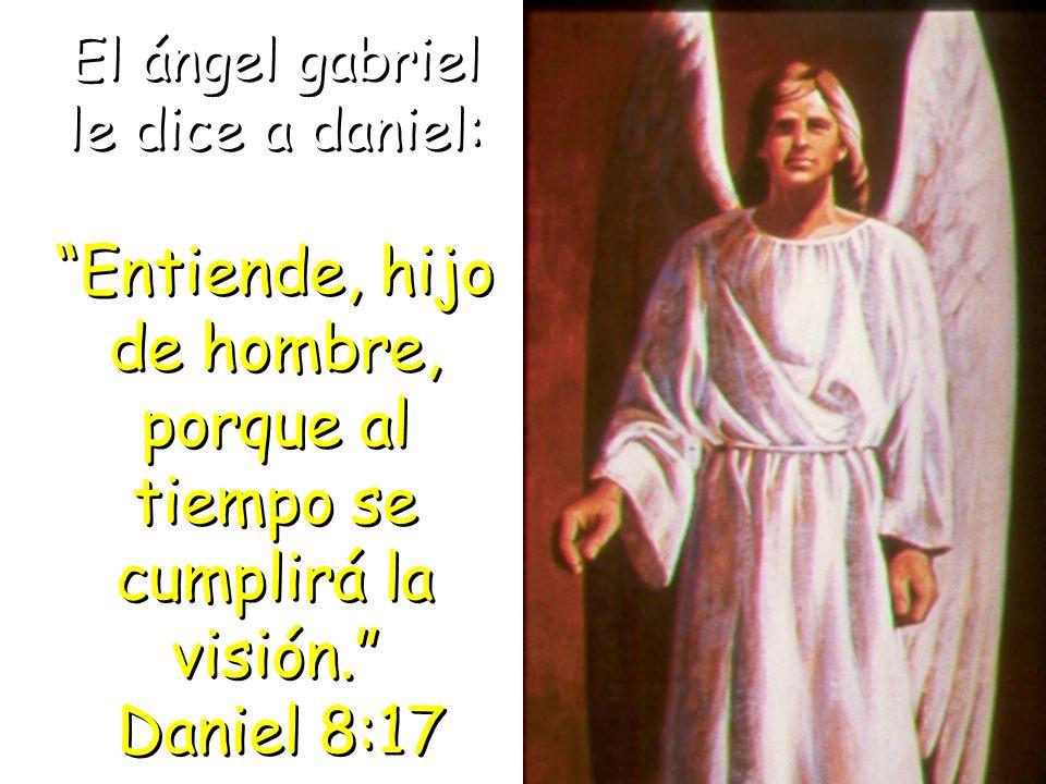 El ángel gabriel le dice a daniel: Entiende, hijo de hombre, porque al tiempo se cumplirá la visión. Daniel 8:17 El ángel gabriel le dice a daniel: En
