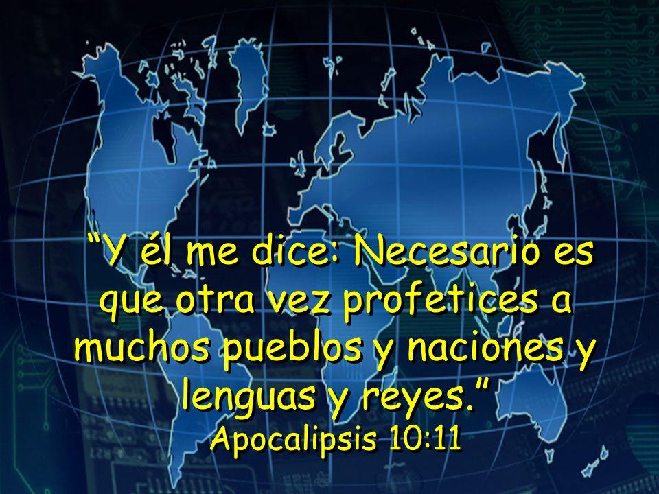 Y él me dice: Necesario es que otra vez profetices a muchos pueblos y naciones y lenguas y reyes. Apocalipsis 10:11 Y él me dice: Necesario es que otr