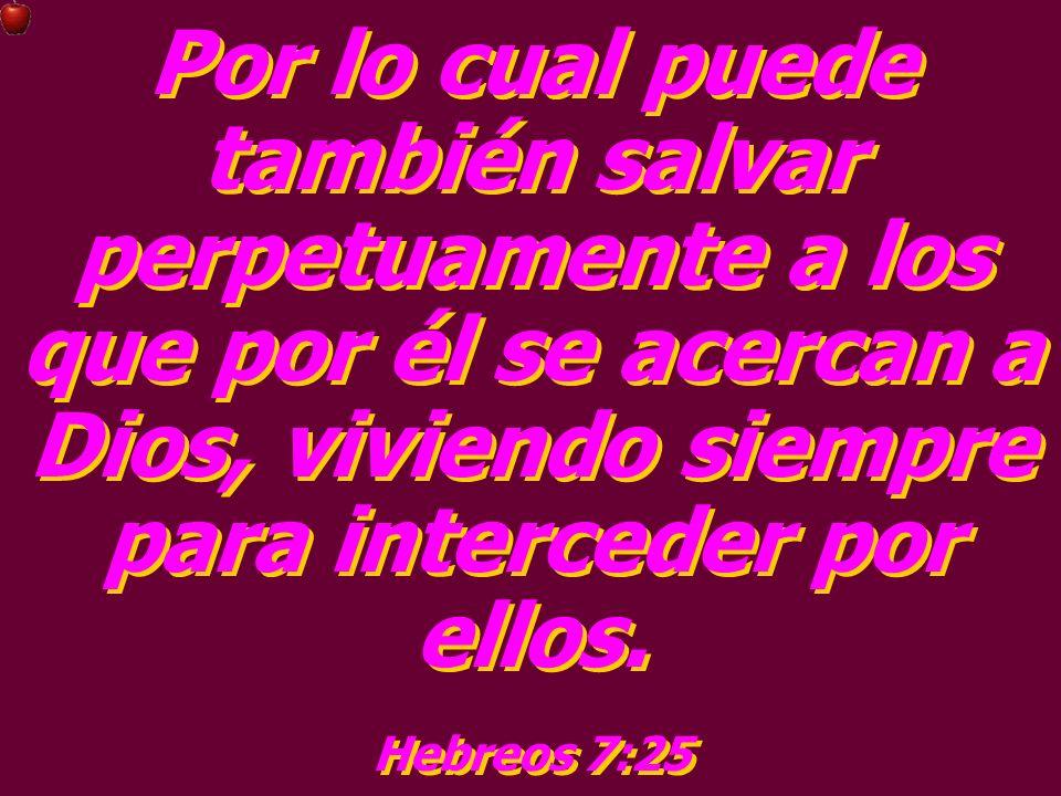 Por lo cual puede también salvar perpetuamente a los que por él se acercan a Dios, viviendo siempre para interceder por ellos. Hebreos 7:25