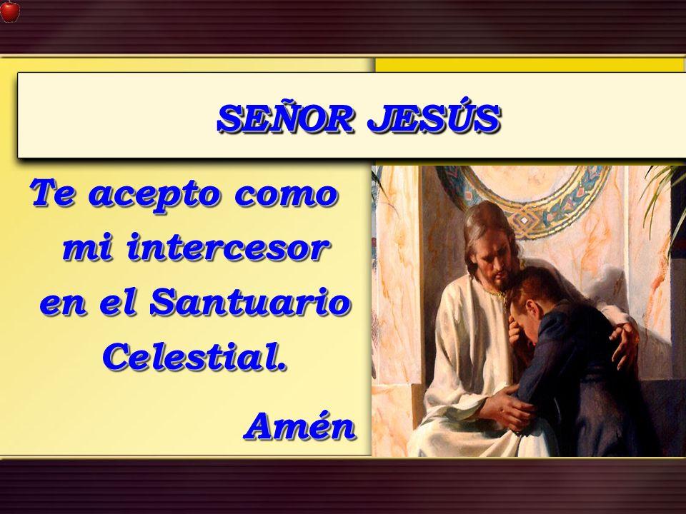 SEÑOR JESÚS Te acepto como mi intercesor en el Santuario Celestial. Amén Amén
