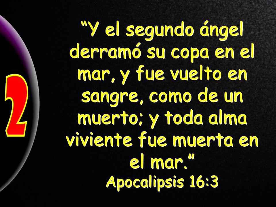Y el segundo ángel derramó su copa en el mar, y fue vuelto en sangre, como de un muerto; y toda alma viviente fue muerta en el mar. Apocalipsis 16:3 Y