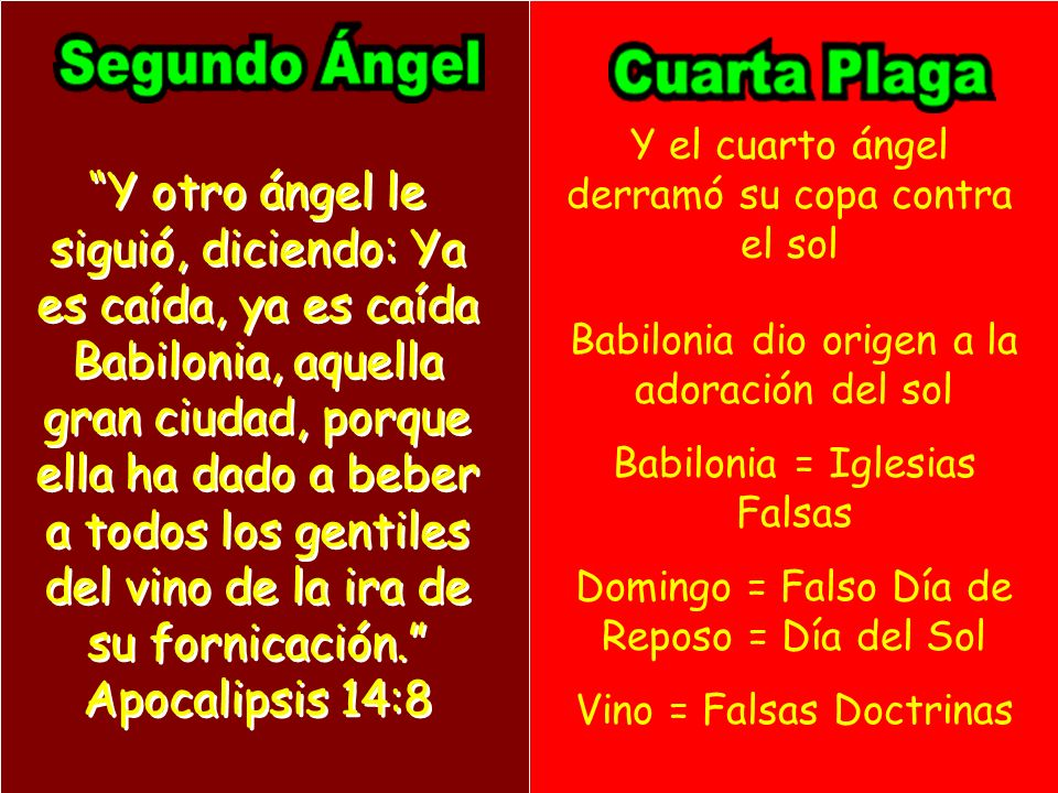 Y otro ángel le siguió, diciendo: Ya es caída, ya es caída Babilonia, aquella gran ciudad, porque ella ha dado a beber a todos los gentiles del vino d