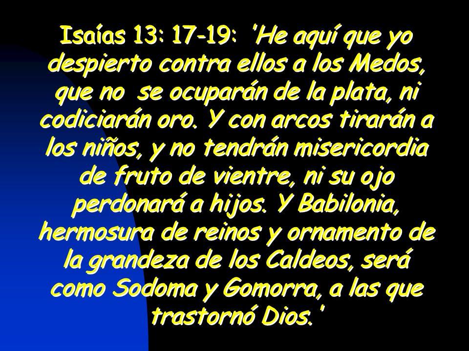 Isaías 13: 17-19: 'He aquí que yo despierto contra ellos a los Medos, que no se ocuparán de la plata, ni codiciarán oro. Y con arcos tirarán a los niñ
