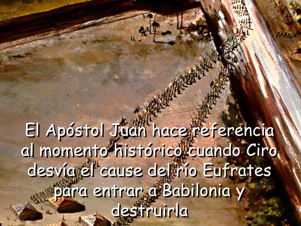 El Apóstol Juan hace referencia al momento histórico cuando Ciro desvía el cause del río Eufrates para entrar a Babilonia y destruirla