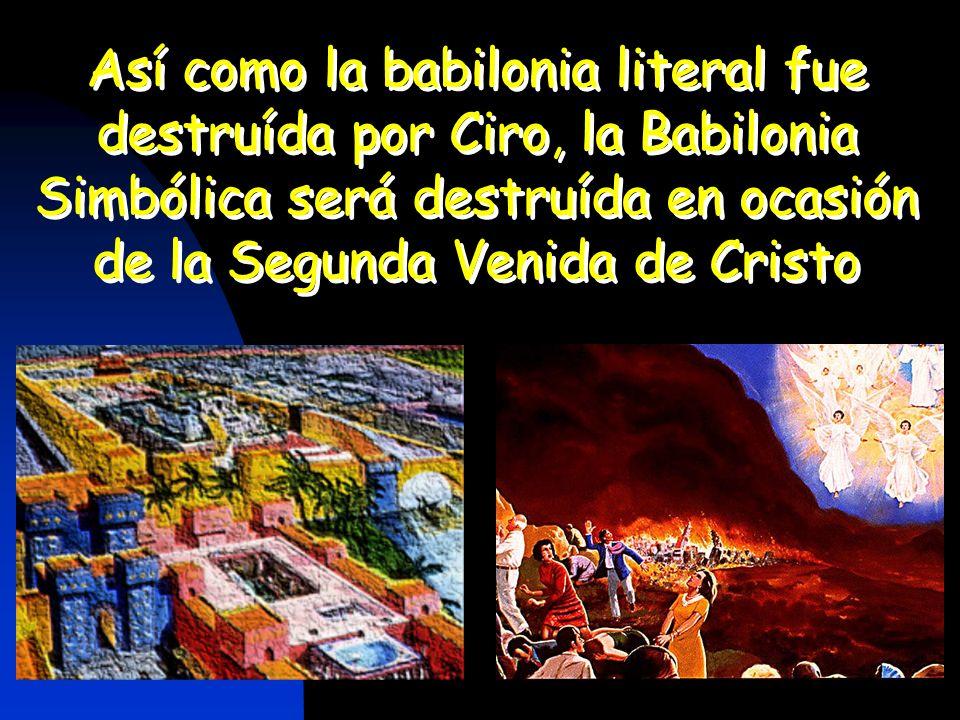 Así como la babilonia literal fue destruída por Ciro, la Babilonia Simbólica será destruída en ocasión de la Segunda Venida de Cristo