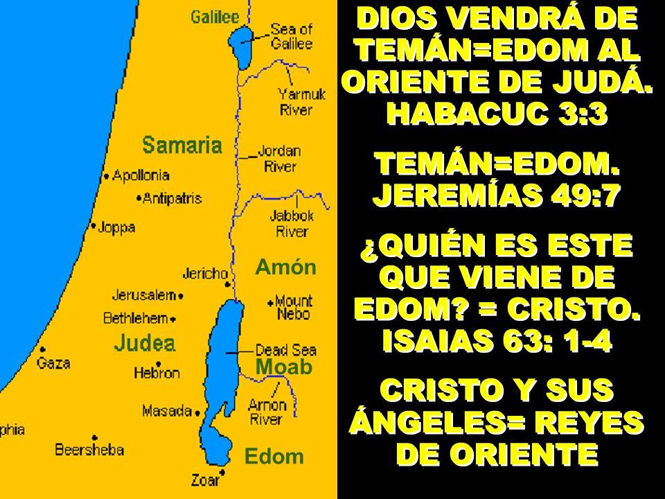 DIOS VENDRÁ DE TEMÁN=EDOM AL ORIENTE DE JUDÁ. HABACUC 3:3 TEMÁN=EDOM. JEREMÍAS 49:7 ¿QUIÉN ES ESTE QUE VIENE DE EDOM? = CRISTO. ISAIAS 63: 1-4 CRISTO