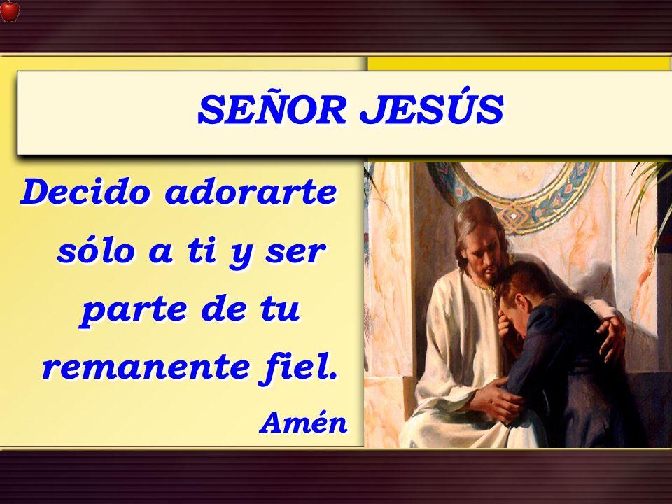 SEÑOR JESÚS Decido adorarte sólo a ti y ser parte de tu remanente fiel. Amén Amén