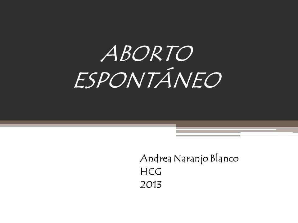 ABORTO ESPONTÁNEO Andrea Naranjo Blanco HCG 2013