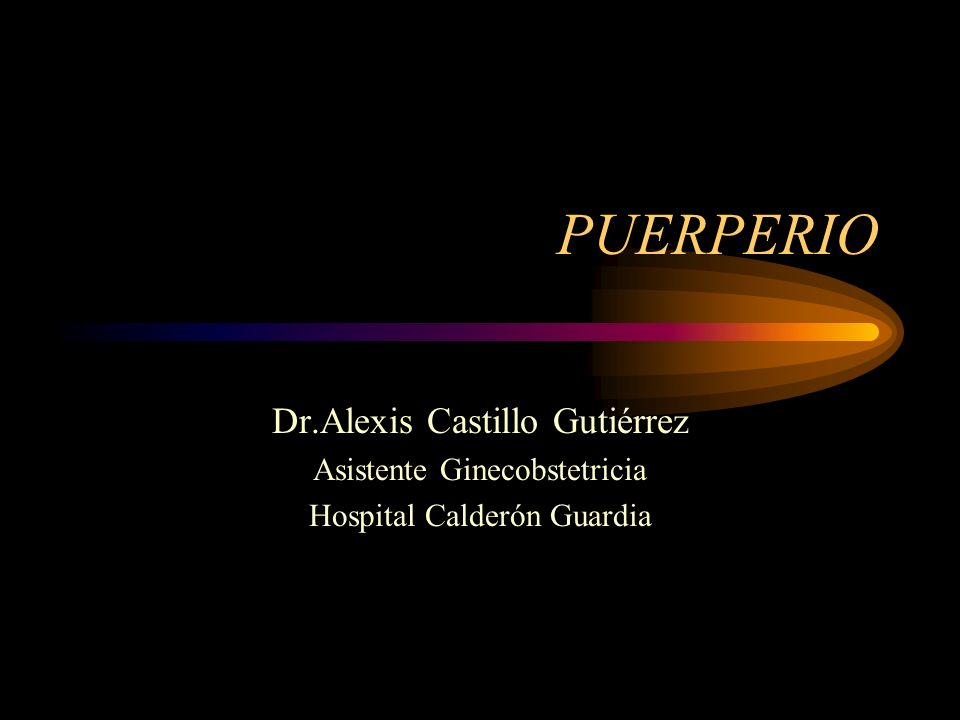 PUERPERIO Dr.Alexis Castillo Gutiérrez Asistente Ginecobstetricia Hospital Calderón Guardia