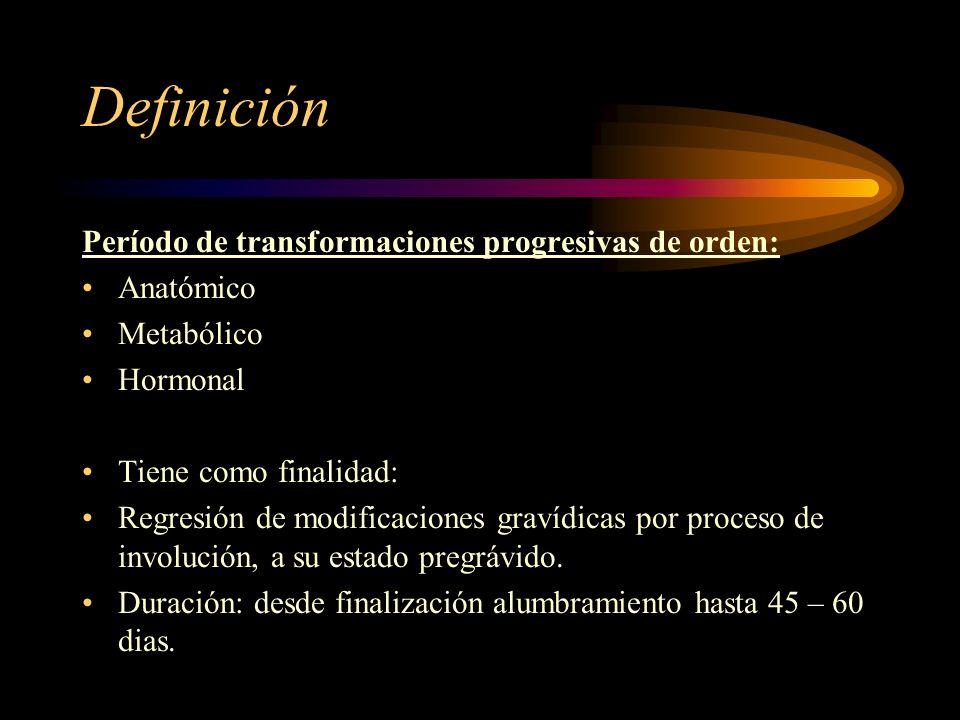 Definición Período de transformaciones progresivas de orden: Anatómico Metabólico Hormonal Tiene como finalidad: Regresión de modificaciones gravídicas por proceso de involución, a su estado pregrávido.