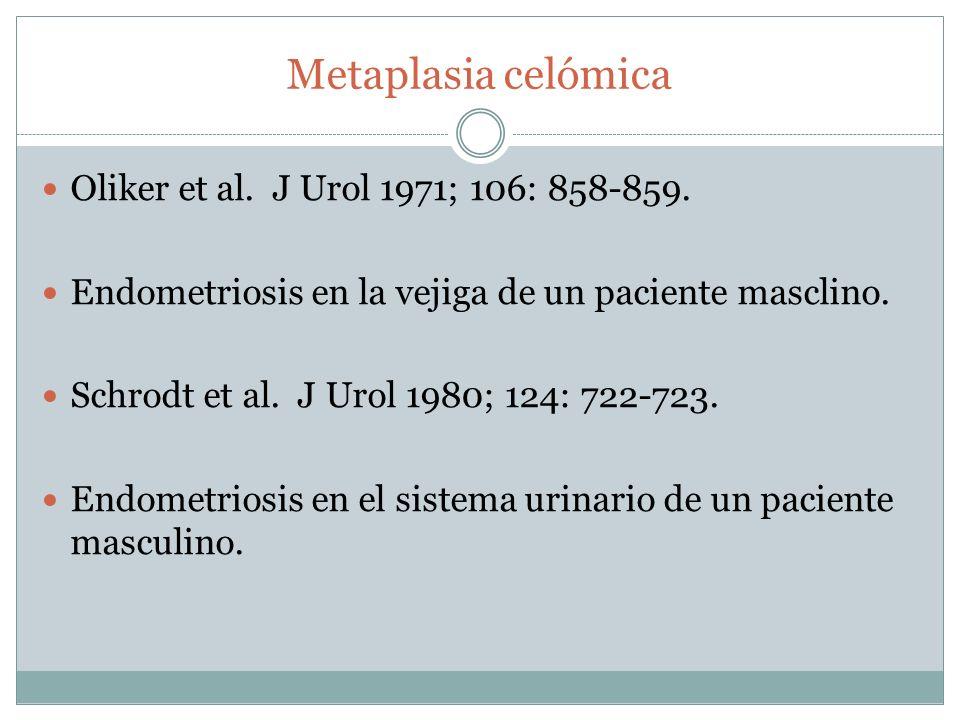 Metaplasia celómica Oliker et al. J Urol 1971; 106: 858-859. Endometriosis en la vejiga de un paciente masclino. Schrodt et al. J Urol 1980; 124: 722-
