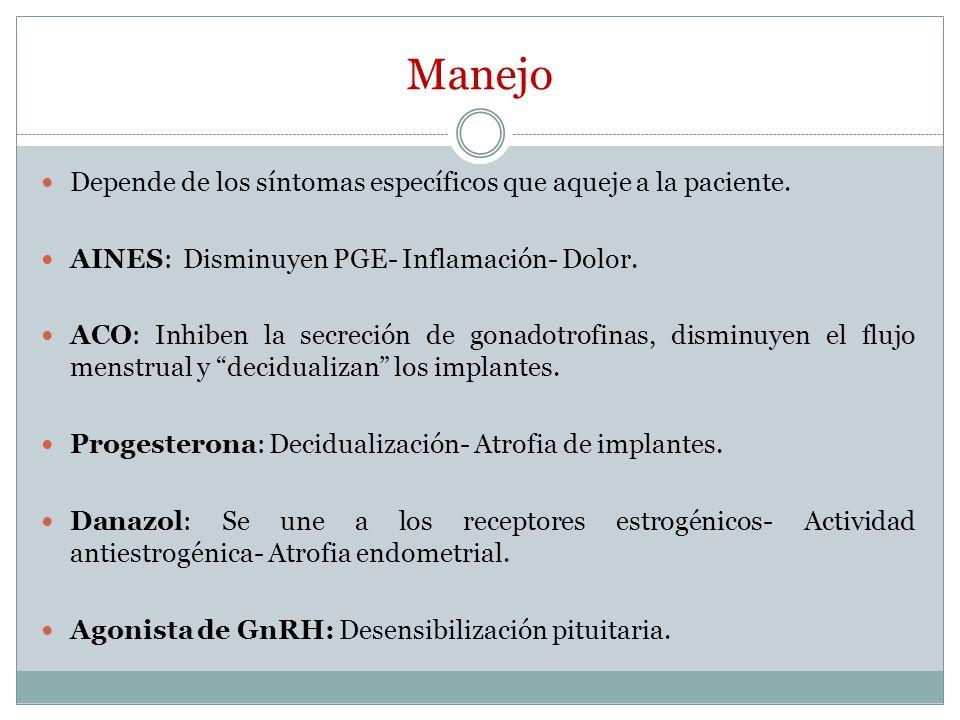 Manejo Depende de los síntomas específicos que aqueje a la paciente. AINES: Disminuyen PGE- Inflamación- Dolor. ACO: Inhiben la secreción de gonadotro