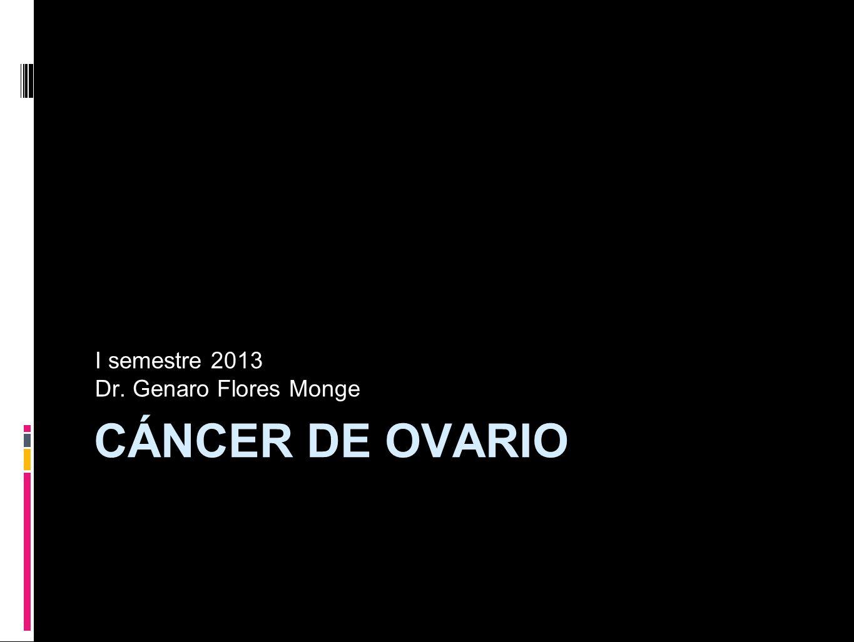 CÁNCER DE OVARIO I semestre 2013 Dr. Genaro Flores Monge