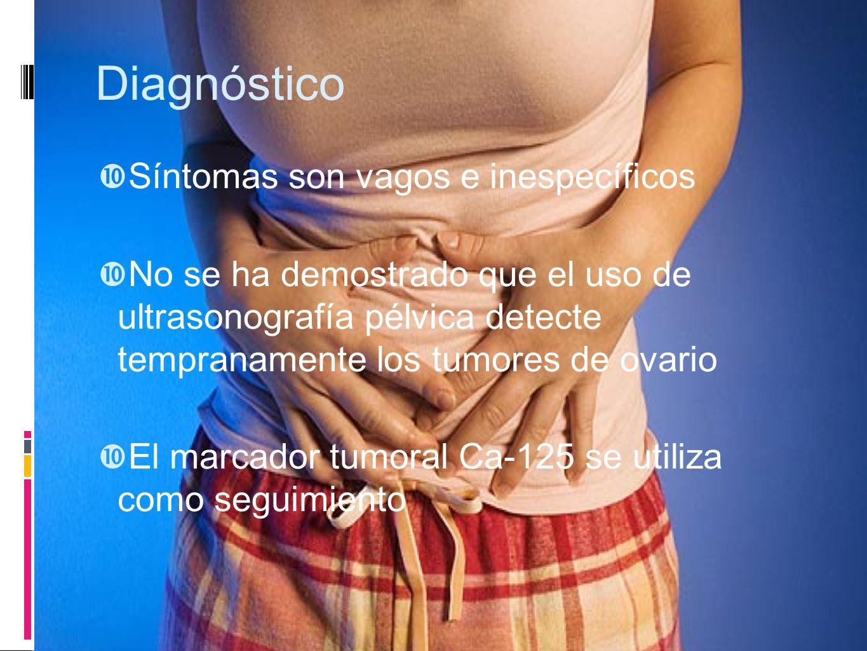 Diagnóstico Síntomas son vagos e inespecíficos No se ha demostrado que el uso de ultrasonografía pélvica detecte tempranamente los tumores de ovario E