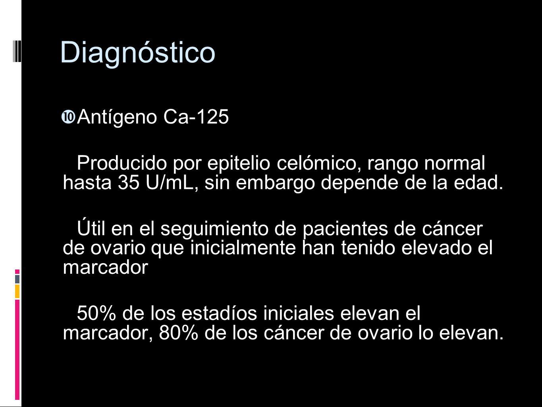Diagnóstico Antígeno Ca-125 Producido por epitelio celómico, rango normal hasta 35 U/mL, sin embargo depende de la edad. Útil en el seguimiento de pac