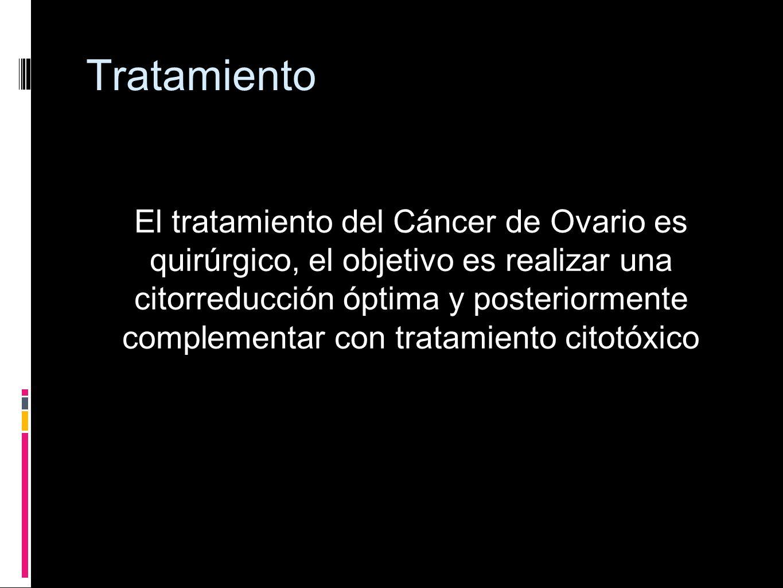 Tratamiento El tratamiento del Cáncer de Ovario es quirúrgico, el objetivo es realizar una citorreducción óptima y posteriormente complementar con tra
