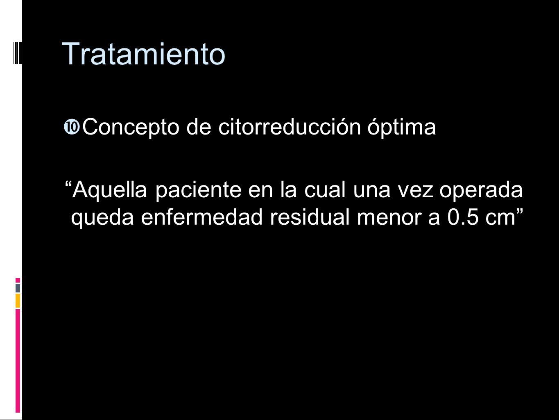 Tratamiento Concepto de citorreducción óptima Aquella paciente en la cual una vez operada queda enfermedad residual menor a 0.5 cm