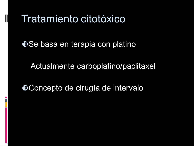 Tratamiento citotóxico Se basa en terapia con platino Actualmente carboplatino/paclitaxel Concepto de cirugía de intervalo