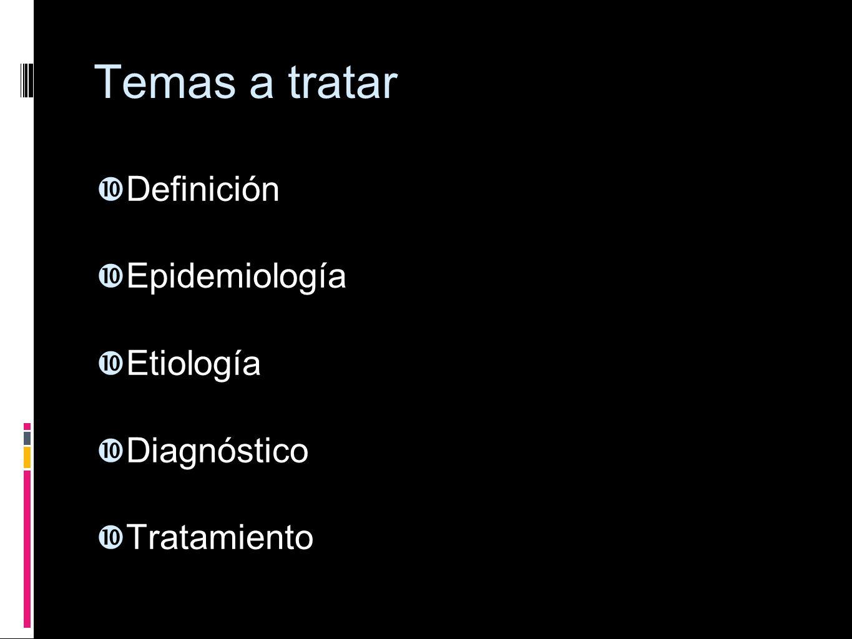Temas a tratar Definición Epidemiología Etiología Diagnóstico Tratamiento
