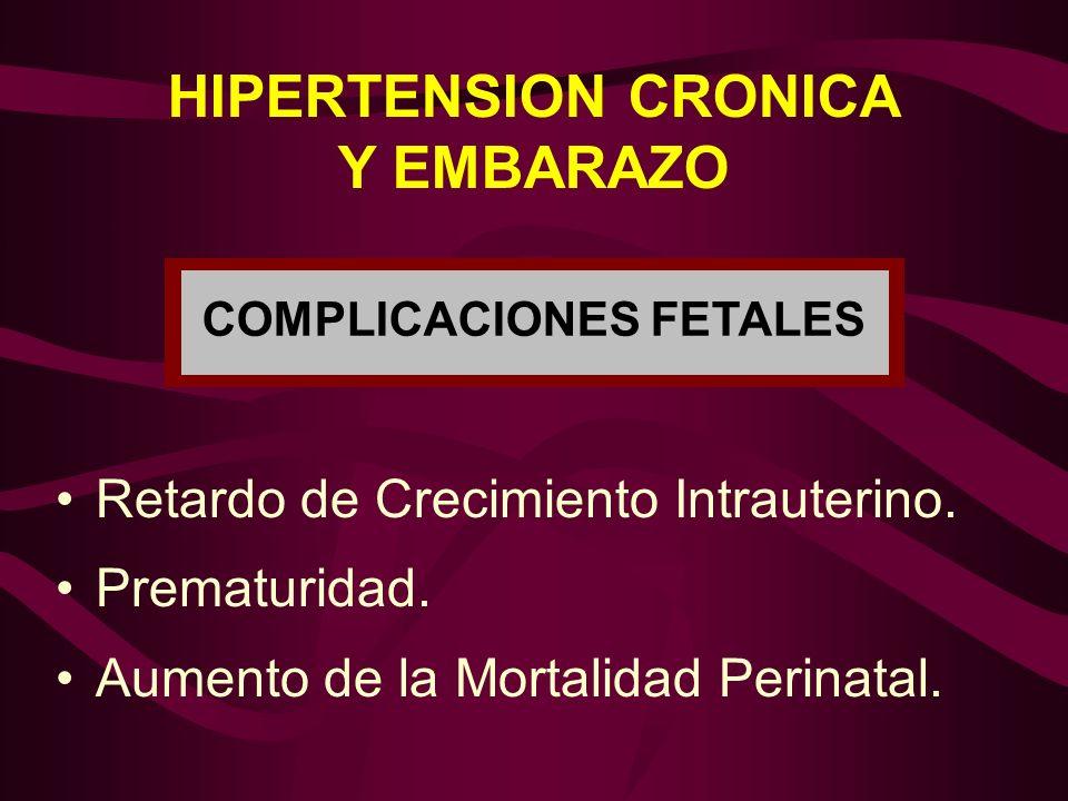 HIPERTENSION CRONICA Y EMBARAZO COMPLICACIONES FETALES Retardo de Crecimiento Intrauterino. Prematuridad. Aumento de la Mortalidad Perinatal.