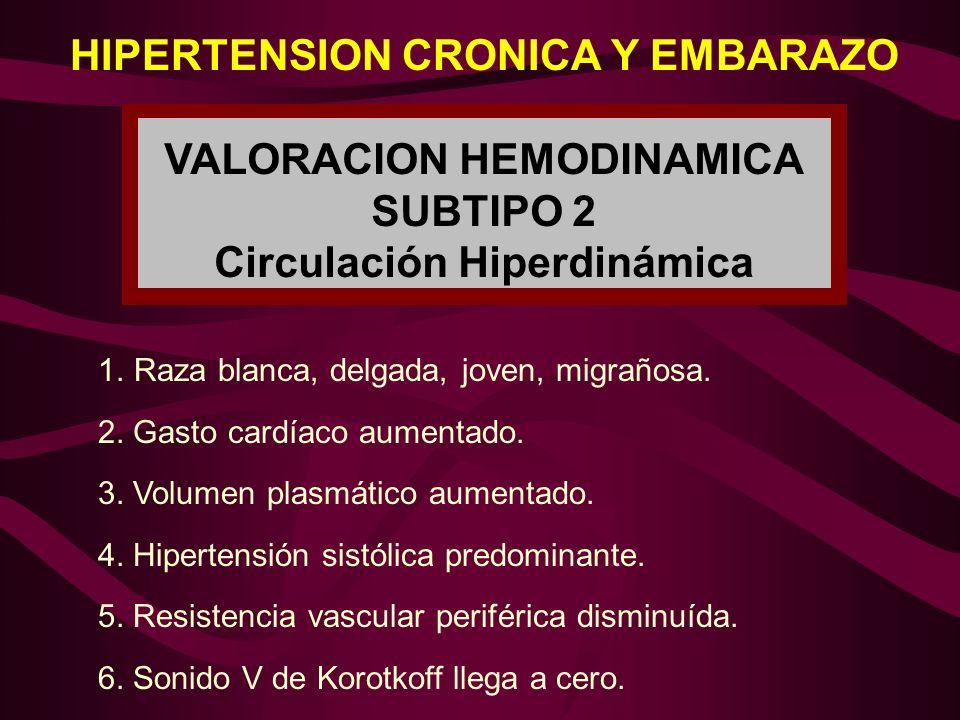 HIPERTENSION CRONICA Y EMBARAZO VALORACION HEMODINAMICA SUBTIPO 2 Circulación Hiperdinámica 1.Raza blanca, delgada, joven, migrañosa. 2. Gasto cardíac