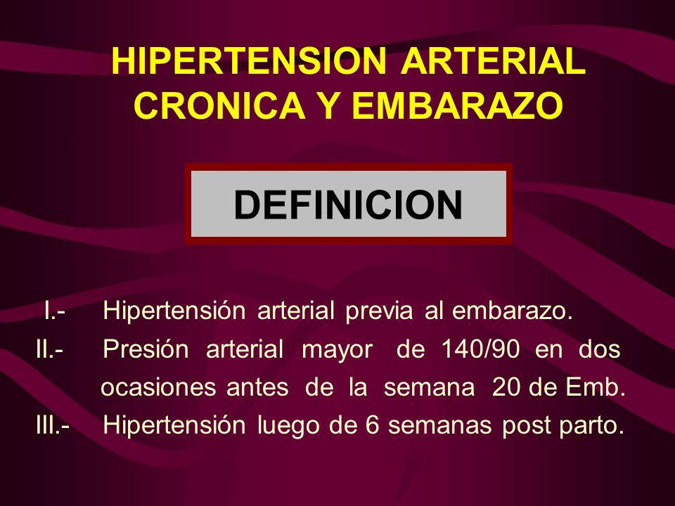 HIPERTENSION ARTERIAL CRONICA Y EMBARAZO DEFINICION I.-Hipertensión arterial previa al embarazo. II.-Presión arterial mayor de 140/90 en dos ocasiones