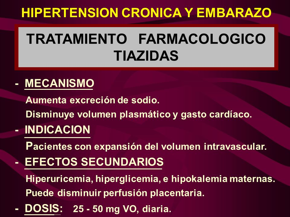 TRATAMIENTO FARMACOLOGICO TIAZIDAS HIPERTENSION CRONICA Y EMBARAZO - MECANISMO Aumenta excreción de sodio. Disminuye volumen plasmático y gasto cardía