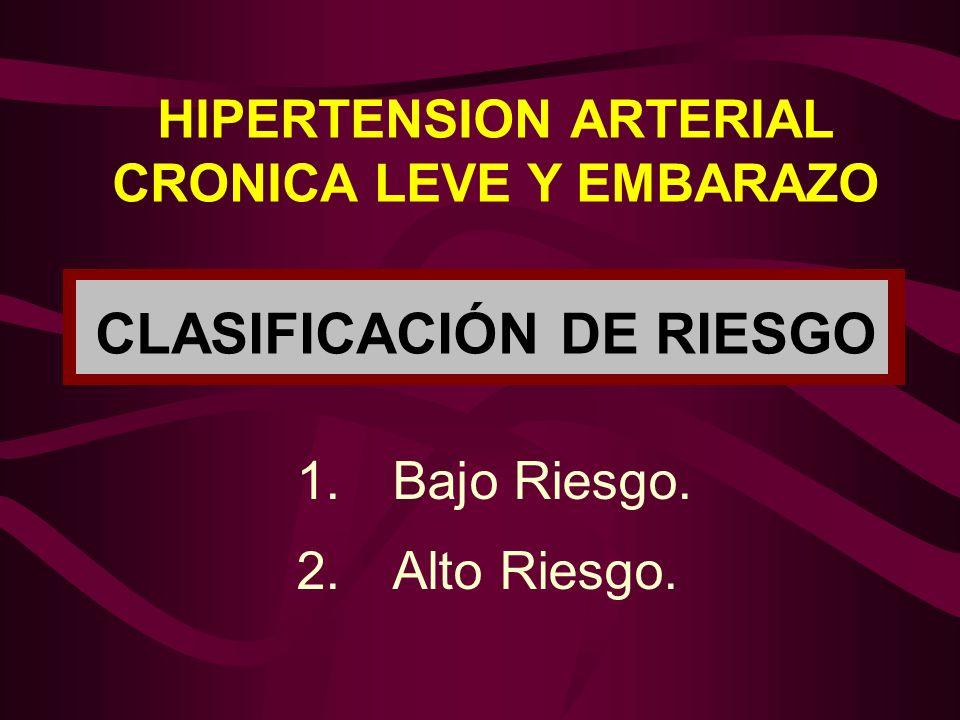 HIPERTENSION ARTERIAL CRONICA LEVE Y EMBARAZO CLASIFICACIÓN DE RIESGO 1. Bajo Riesgo. 2.Alto Riesgo.