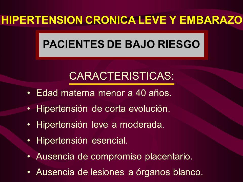 HIPERTENSION CRONICA LEVE Y EMBARAZO PACIENTES DE BAJO RIESGO CARACTERISTICAS: Edad materna menor a 40 años. Hipertensión de corta evolución. Hiperten