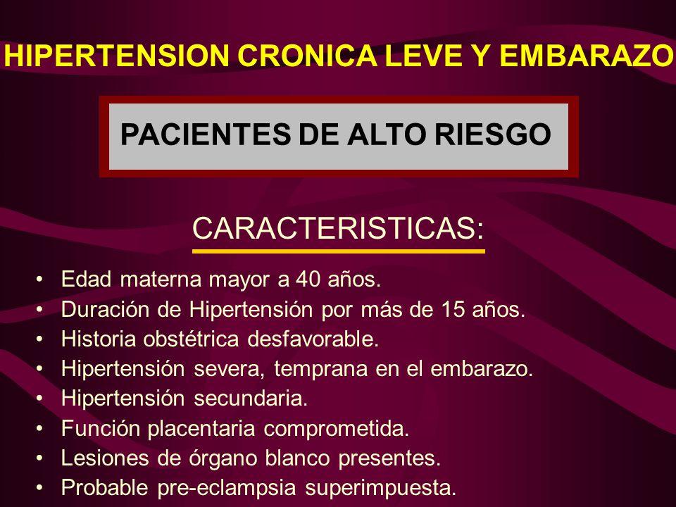 HIPERTENSION CRONICA LEVE Y EMBARAZO PACIENTES DE ALTO RIESGO CARACTERISTICAS: Edad materna mayor a 40 años. Duración de Hipertensión por más de 15 añ