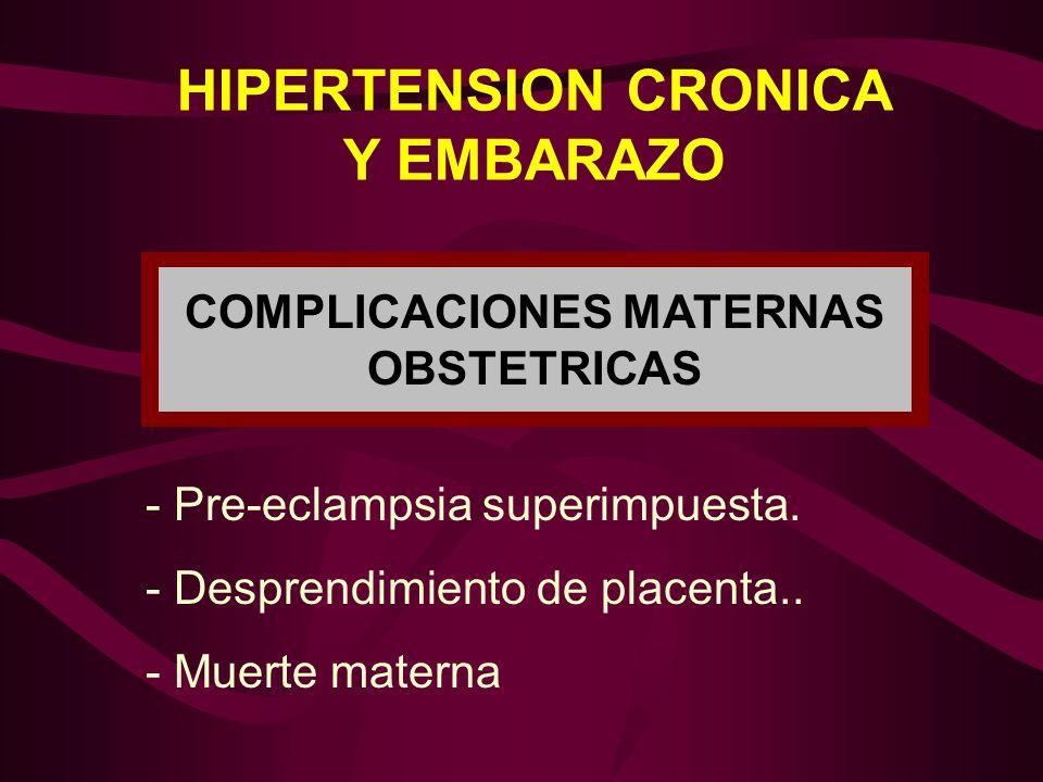 HIPERTENSION CRONICA Y EMBARAZO - Pre-eclampsia superimpuesta. - Desprendimiento de placenta.. - Muerte materna COMPLICACIONES MATERNAS OBSTETRICAS