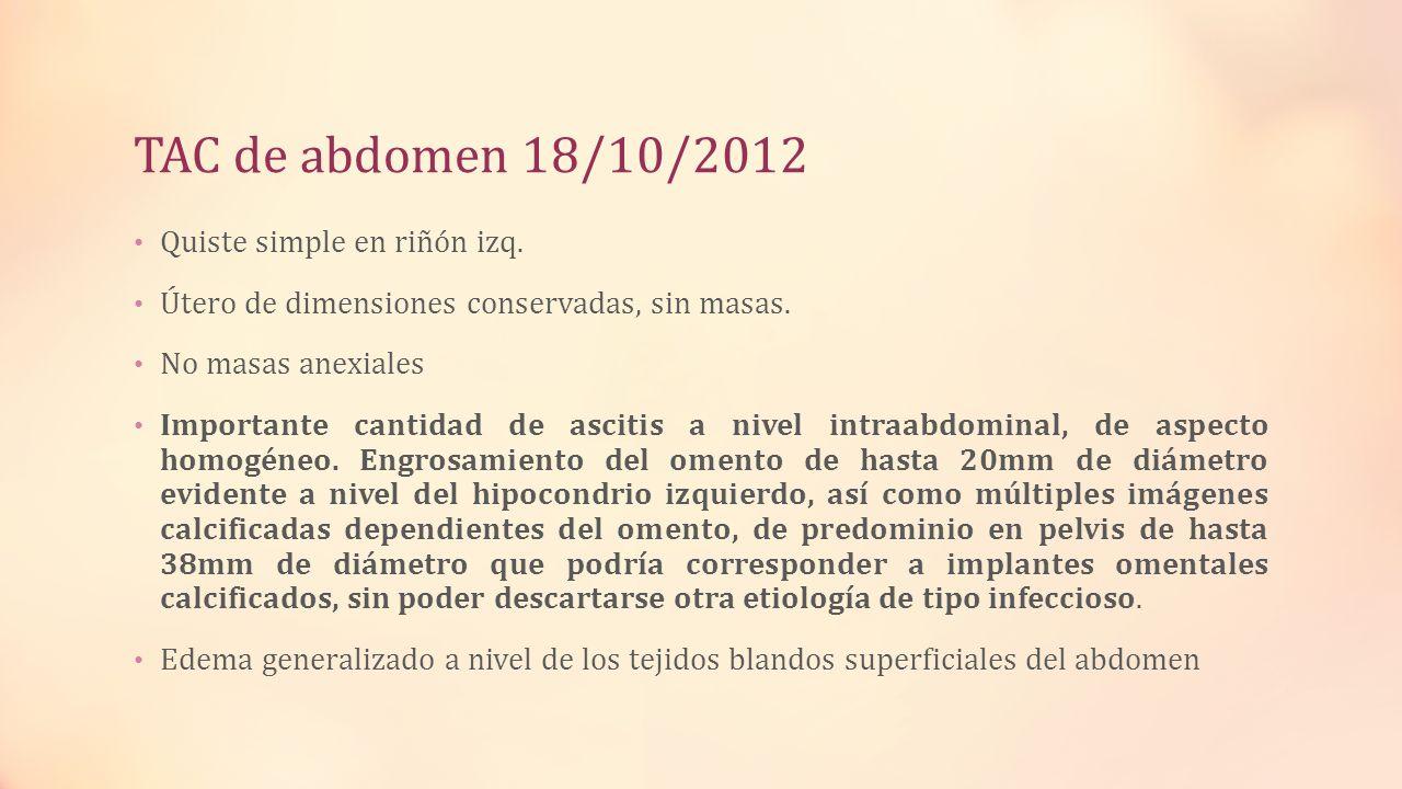 TAC de abdomen 18/10/2012 Quiste simple en riñón izq. Útero de dimensiones conservadas, sin masas. No masas anexiales Importante cantidad de ascitis a