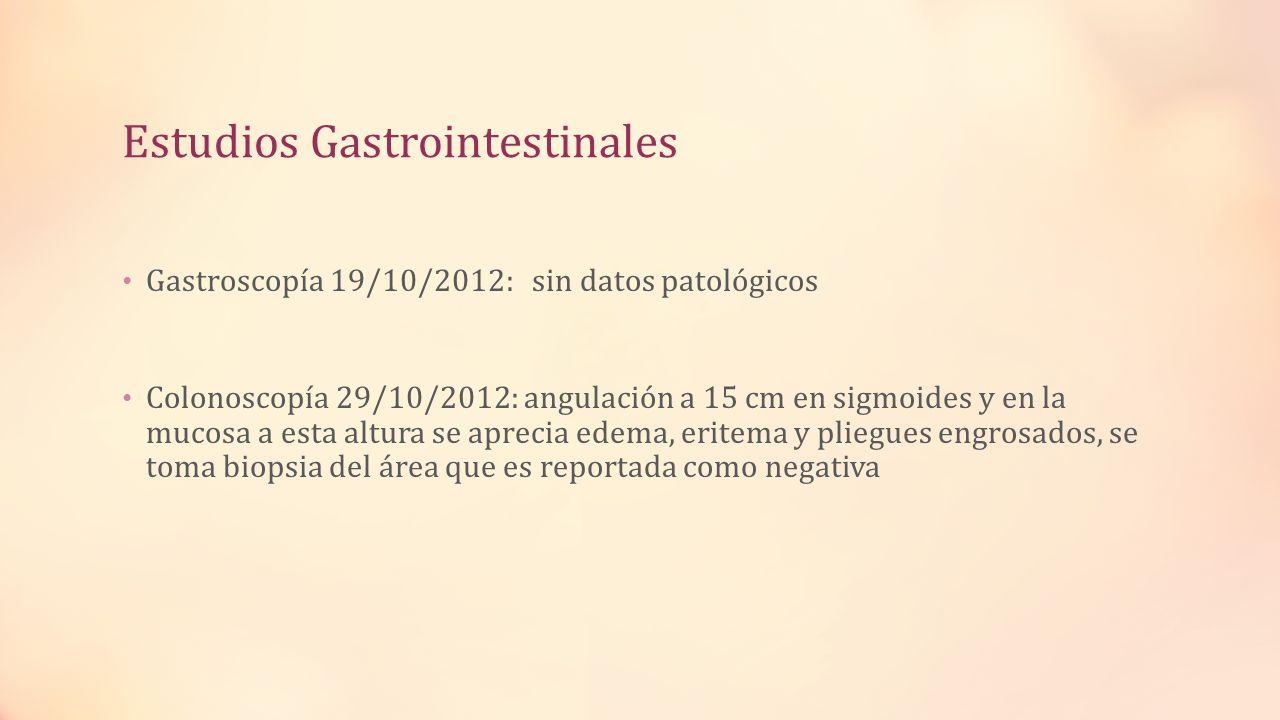 Estudios Gastrointestinales Gastroscopía 19/10/2012: sin datos patológicos Colonoscopía 29/10/2012: angulación a 15 cm en sigmoides y en la mucosa a e