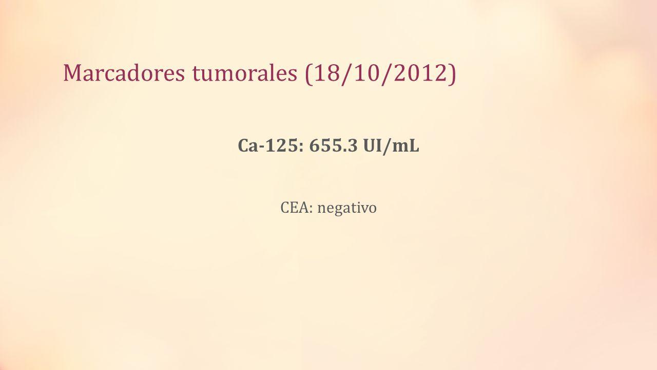 Marcadores tumorales (18/10/2012) Ca-125: 655.3 UI/mL CEA: negativo