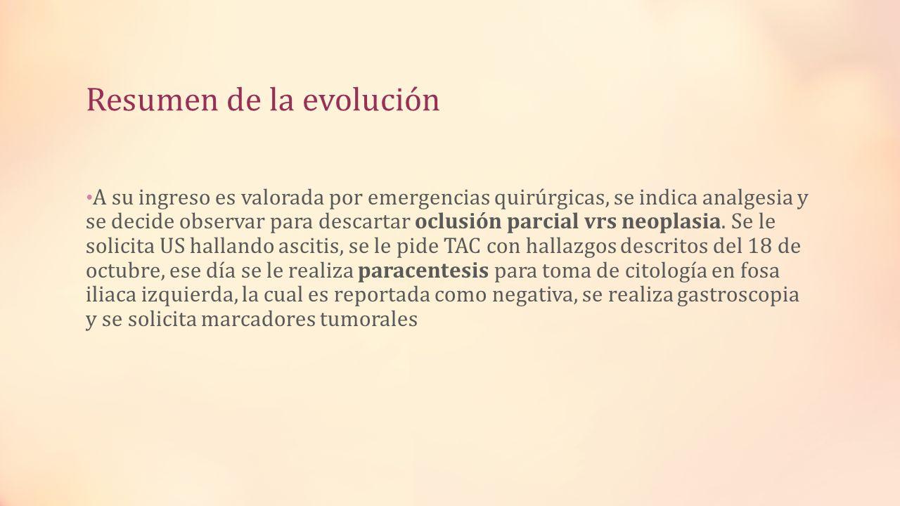 Resumen de la evolución A su ingreso es valorada por emergencias quirúrgicas, se indica analgesia y se decide observar para descartar oclusión parcial
