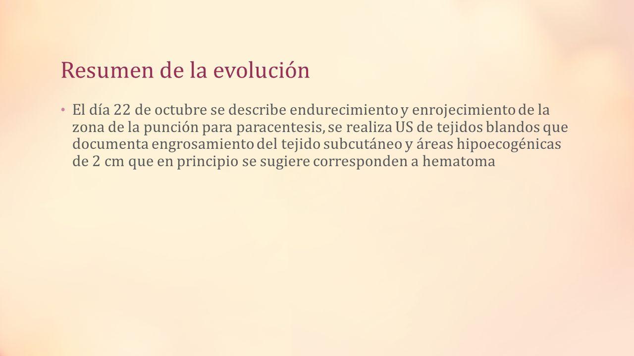 Resumen de la evolución El día 22 de octubre se describe endurecimiento y enrojecimiento de la zona de la punción para paracentesis, se realiza US de