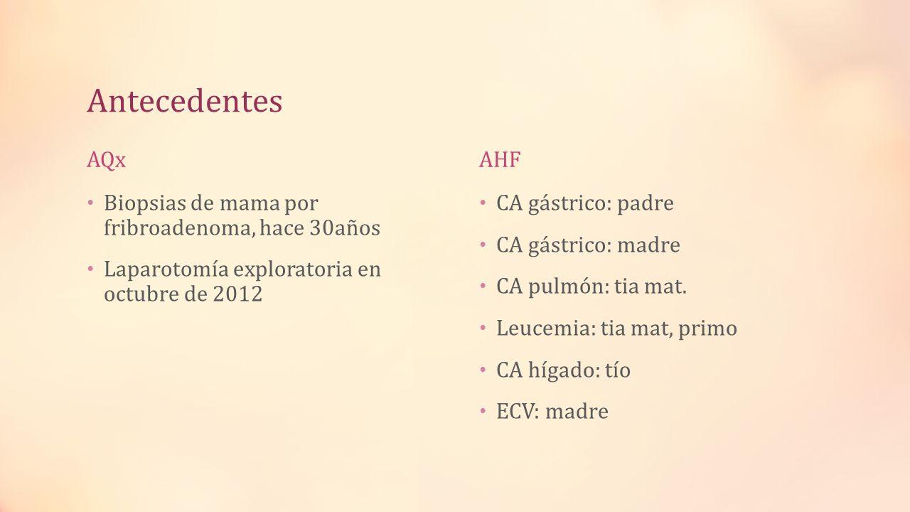 Antecedentes AQx Biopsias de mama por fribroadenoma, hace 30años Laparotomía exploratoria en octubre de 2012 AHF CA gástrico: padre CA gástrico: madre