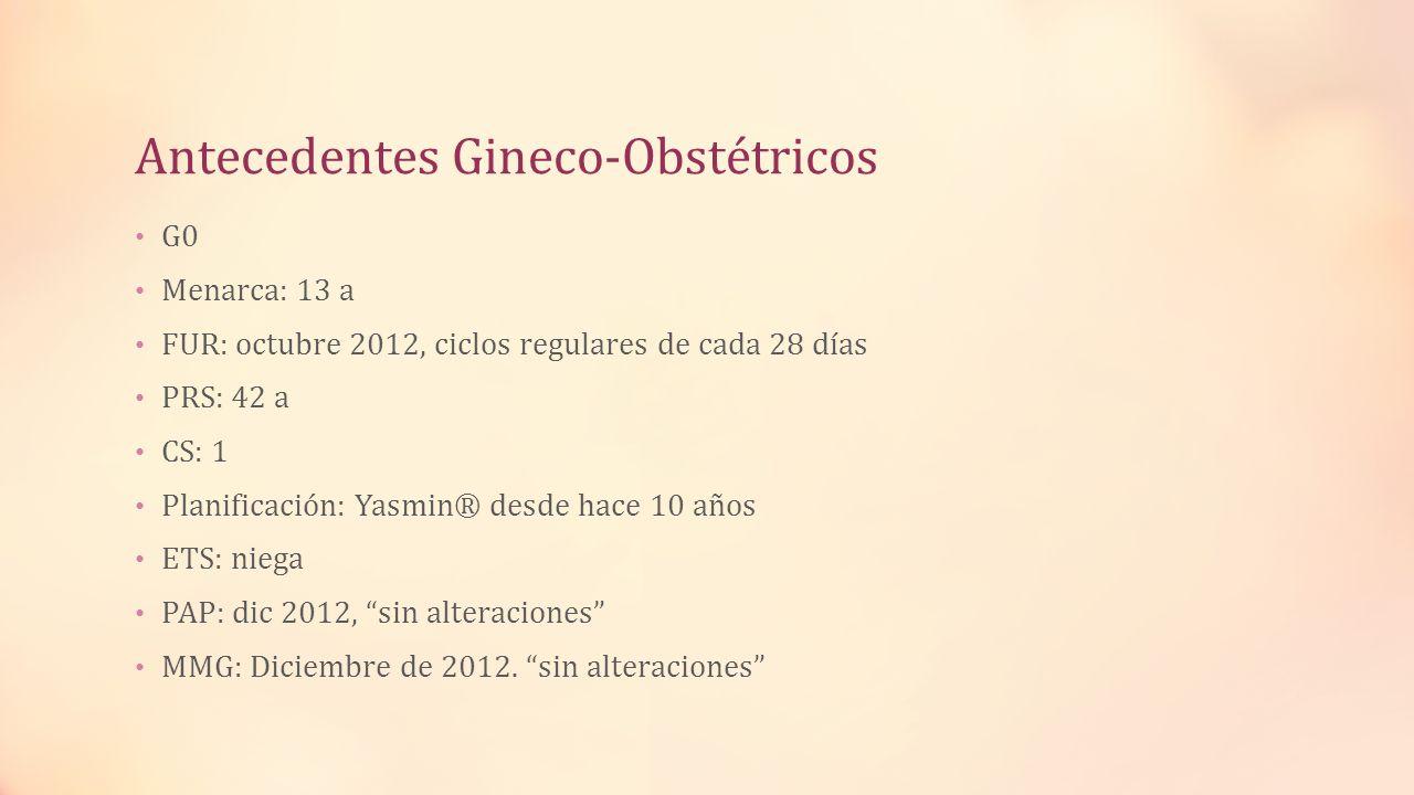 Antecedentes Gineco-Obstétricos G0 Menarca: 13 a FUR: octubre 2012, ciclos regulares de cada 28 días PRS: 42 a CS: 1 Planificación: Yasmin® desde hace