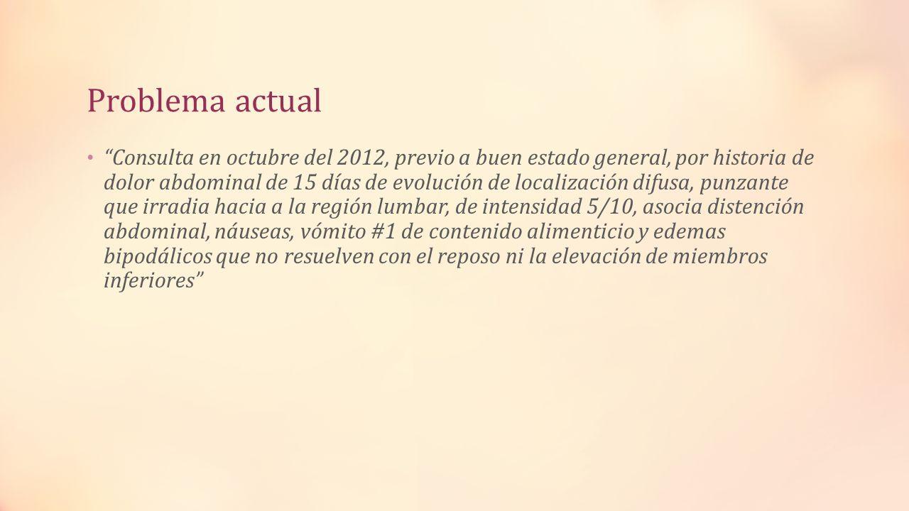 Problema actual Consulta en octubre del 2012, previo a buen estado general, por historia de dolor abdominal de 15 días de evolución de localización di