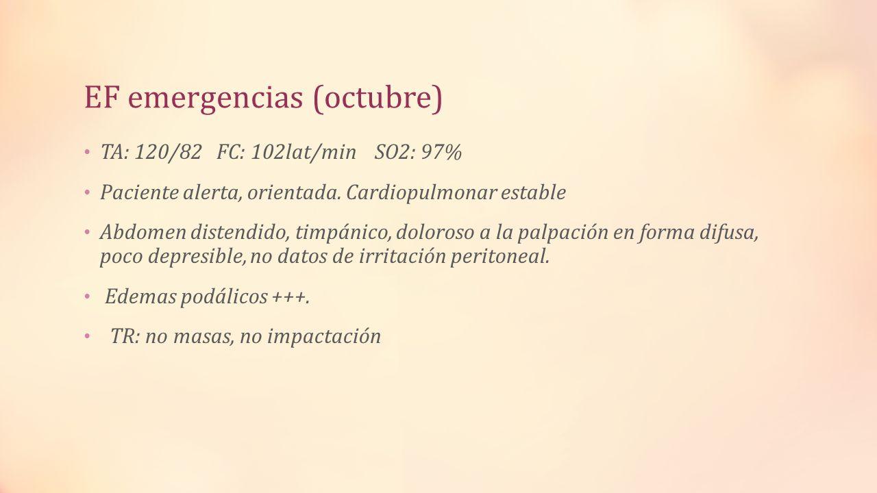 EF emergencias (octubre) TA: 120/82 FC: 102lat/min SO2: 97% Paciente alerta, orientada. Cardiopulmonar estable Abdomen distendido, timpánico, doloroso