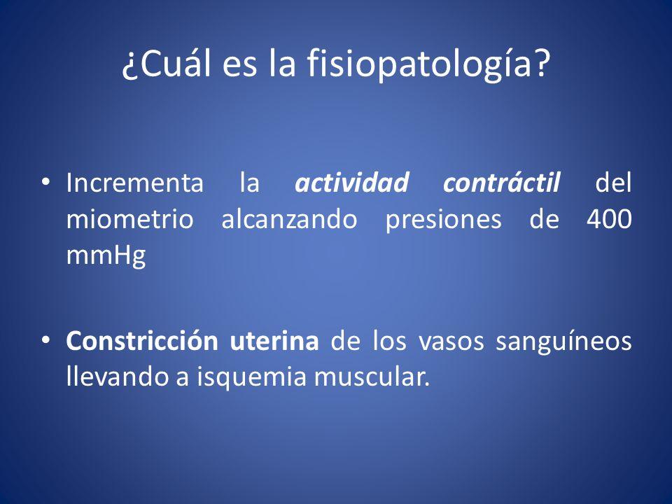 ¿Cuál es la fisiopatología? Incrementa la actividad contráctil del miometrio alcanzando presiones de 400 mmHg Constricción uterina de los vasos sanguí