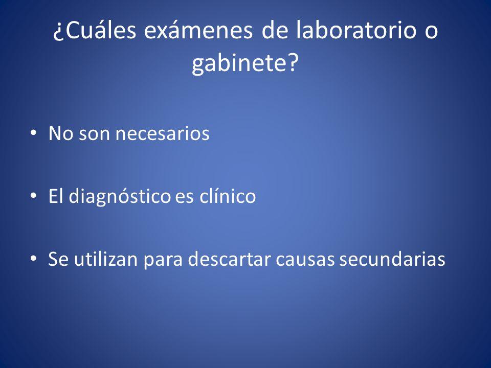 ¿Cuáles exámenes de laboratorio o gabinete? No son necesarios El diagnóstico es clínico Se utilizan para descartar causas secundarias