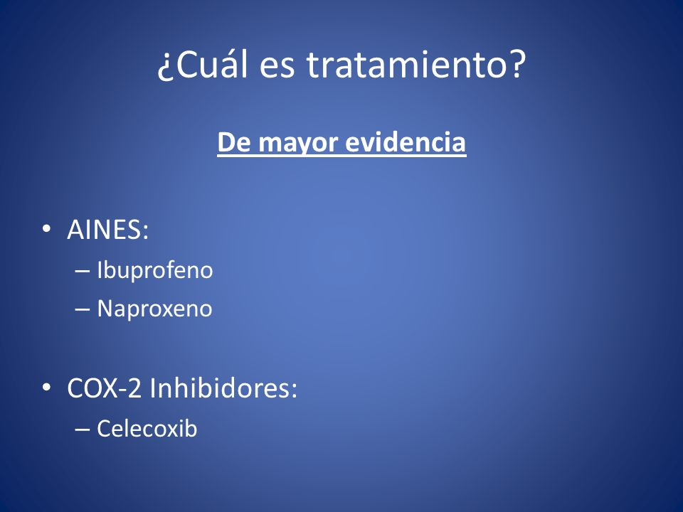 De mayor evidencia AINES: – Ibuprofeno – Naproxeno COX-2 Inhibidores: – Celecoxib