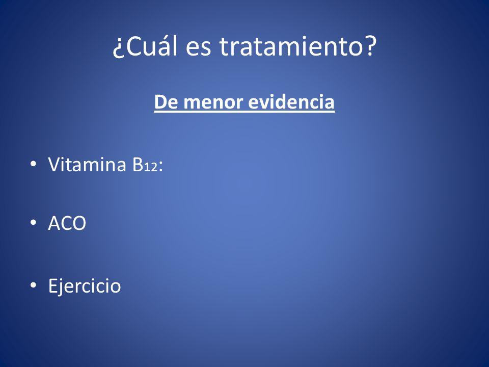 ¿Cuál es tratamiento? De menor evidencia Vitamina B 12 : ACO Ejercicio