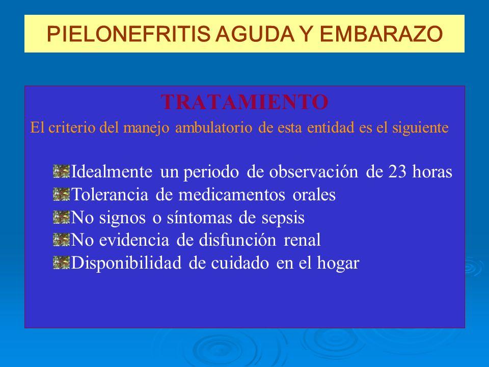 PIELONEFRITIS AGUDA Y EMBARAZO TRATAMIENTO Idealmente un periodo de observación de 23 horas Tolerancia de medicamentos orales No signos o síntomas de
